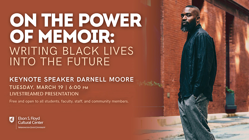 Poster: On the Power of Memoir: Writing Black Lives into the Future. Keynote Speaker Darnell Moore. Tuesday, March 19 6 pm. Livestreamed presentation. Free and open to all students, faculty, staff, and community members. Elson S Floyd Cultural Center, Washington State University.