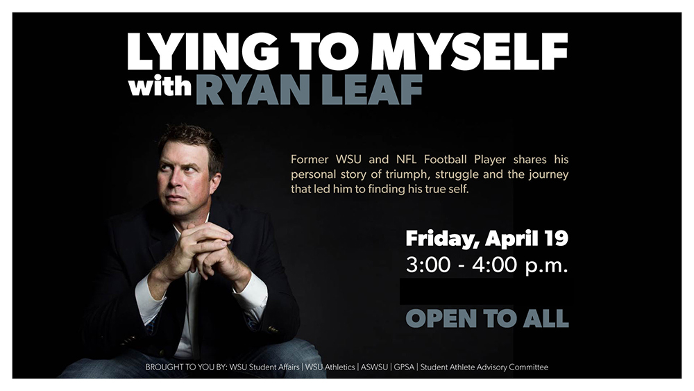 Poster: Lying to Myself with Ryan Leaf. Open to All. Friday, April 19, 3-4 pm. Brought to you by: WSU Student Affairs, WSU Athletics, ASWSU, GPSA, Student Athlete Advisory Committee.