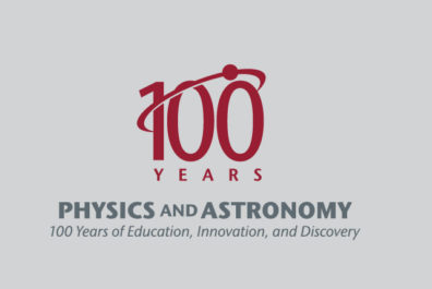 100 Years - Physics and Astronomy - 100 years of education, innovation, and discovery.
