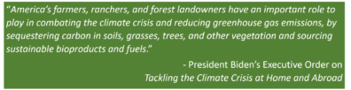 """Quote: America's farmers, ranchers, and forest landowners have an important role to play in combating the climate crisis and reducing greenhouse gas emissions, by sequestering carbon in soils, grasses, trees, and other vegetation and sourcing sustainable bioproducts and fuels.""""  - President Biden'sExecutive Orderon  Tackling the Climate Crisis at Home and Abroad"""