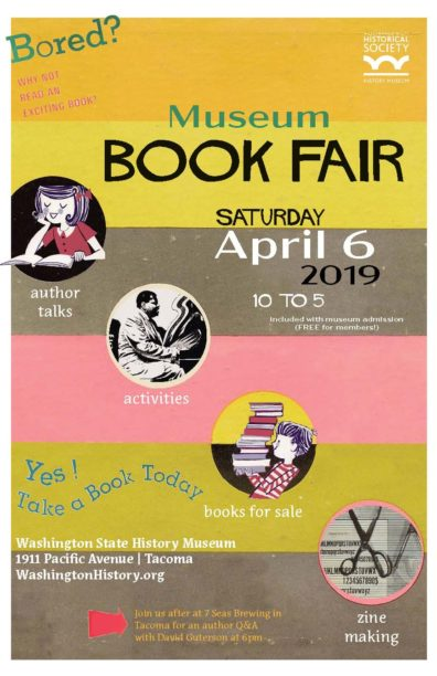 Museum Book Fair Poster. Actual text: Bored? Why not read an exciting book? Museum Book Fair April 6, 2019, 10 to 5, included with museum admission (FREE for members). author talks, activities, books for sale, zine making, YES? Take a book today. Washington State History Musuem, 1911 Pacific Avenue / Tacoma. Washington History.org, Join us after at 7 Seas Brewing in Tacoma for an author Q&A with David Guterson at 6pm