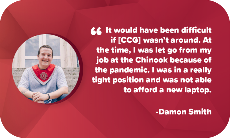 "Damon Smith - CCG""It would have been difficult if [CCG] wasn't around. At the time, I was let go from my job at the Chinook because of the pandemic. I was in a really tight position and was not able to afford a new laptop."""