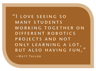 Matt Taylor quote: I love seeing so many students working together on different robotics projects and not only learning a lot, but also having fun.