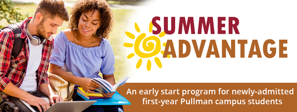 Summer Advantage An early start program for newly-admitted first-year Pullman campus students.