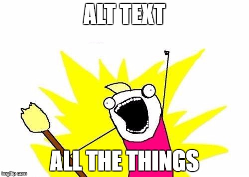 "The ""all the things"" meme with the text: Alt text all the things."
