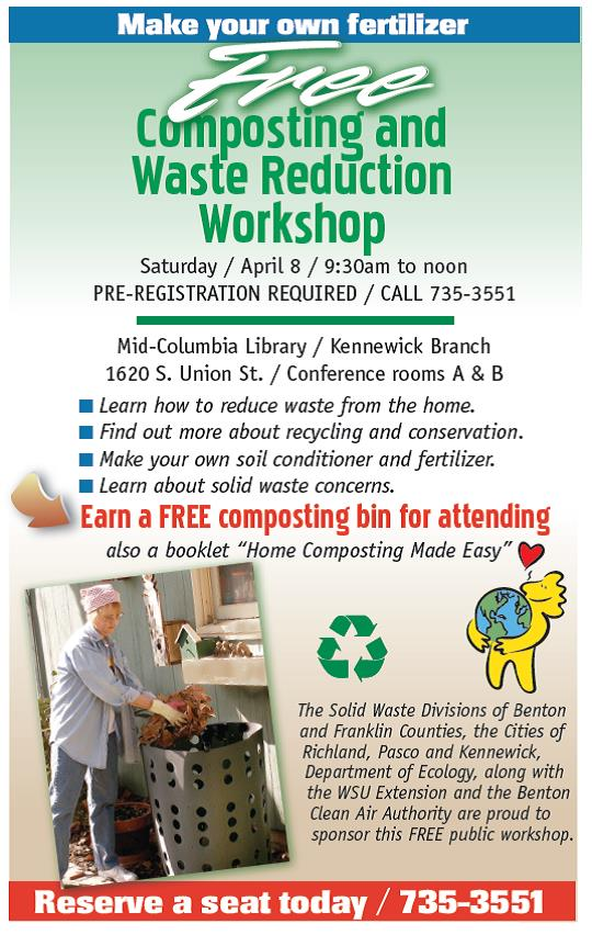 Free Composting and Waste Reduction Workshop.  Earn a FREE composting bin for attending Saturday / April 8 / 9:30am to noon PRE-REGISTRATION REQUIRED / CALL 735-3551 Mid-Columbia Library / Kennewick Branch 1620 S. Union St. / Conference rooms A & B  Learn how to reduce waste from the home.  Find out more about recycling and conservation.  Make your own soil conditioner and fertilizer.  Learn about solid waste concerns. The Solid Waste Divisions of Benton and Franklin Counties, the Cities of Richland, Pasco and Kennewick, Department of Ecology, along with the WSU Extension and the Benton Clean Air Authority are proud to sponsor this FREE public workshop.  Reserve a seat today by calling 735-3551.