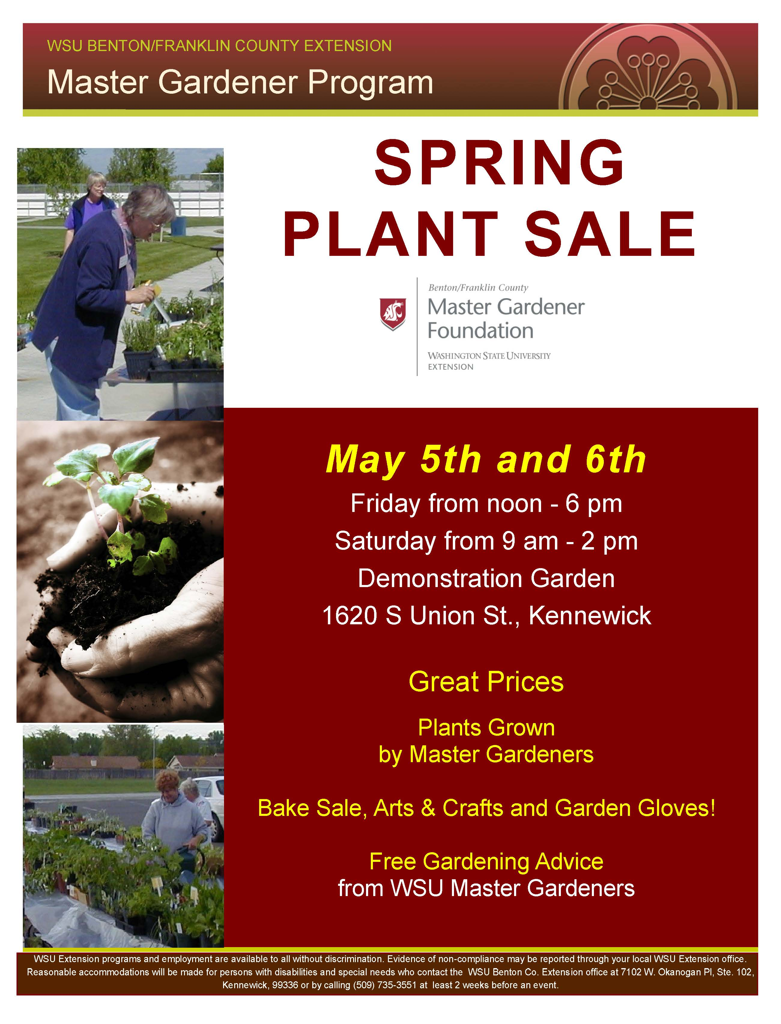 WSU Extension Master Gardener Foundation of Benton & Franklin Counties Spring Plant Sale!  Friday, May 5th, 2017 12 noon - 6pm and Saturday, May 6th, 2017 from 9am - 2pm; located at the Demonstration Garden 1620 S Union Street, Kennewick, WA.  Great prices.  Plants grown by Master Gardeners.  Also including a bake sale, arts & crafts, garden gloves and free gardening advice from WSU Master Gardeners.  Extension programs and employment are available to all without discrimination.  Evidence of non-compliance may be reported through your local WSU Extension office.  Reasonable accommodations will be made for persons with disabilities and special needs who contact the WSU Benton County Extension office at 7102 W. Okanogan Place, Suite 102, Kennewick, WA 99336 or by calling 509-735-3551 at least two weeks before an event.