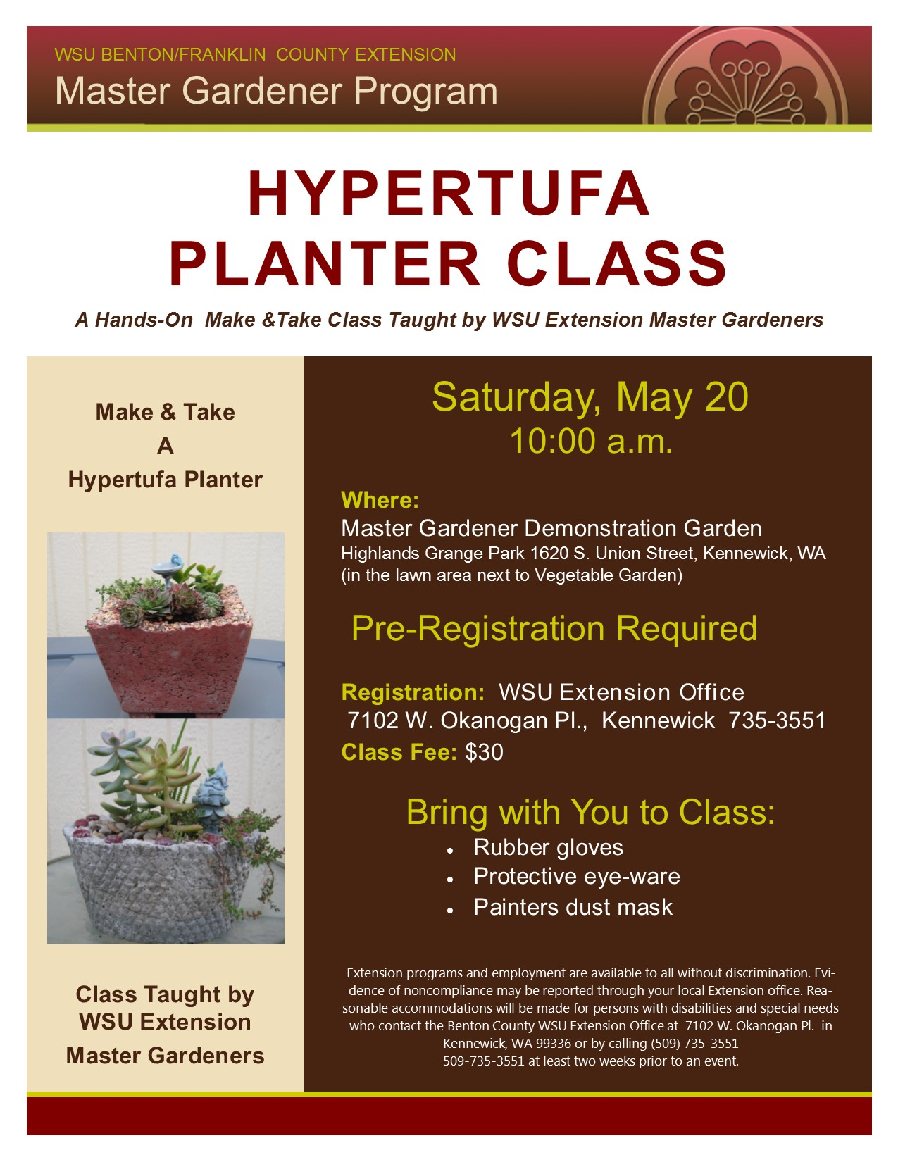 HYPERTUFA PLANTER CLASS A Hands-On Make &Take Class Taught by WSU Extension Master Gardeners WSU BENTON/FRANKLIN COUNTY EXTENSION Master Gardener Program Saturday, May 20 10:00 a.m. Where: Master Gardener Demonstration Garden Highlands Grange Park 1620 S. Union Street, Kennewick, WA (in the lawn area next to Vegetable Garden) Pre-Registration Required Registration at: WSU Extension Office 7102 W. Okanogan Pl., Kennewick 735-3551 Class Fee: $30 Bring with You to Class:  Rubber gloves  Protective eye-ware  Painters dust mask Extension programs and employment are available to all without discrimination. Evidence of non-compliance may be reported through your local Extension office. Reasonable accommodations will be made for persons with disabilities and special needs who contact the Benton County WSU Extension Office at 7102 W. Okanogan Pl. in Kennewick, WA 99336 or by calling (509) 735-3551 at least two weeks prior to an event. Make & Take A Hypertufa Planter Class Taught by WSU Extension Master Gardeners