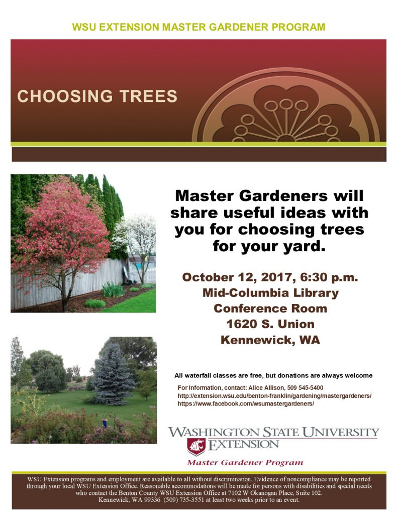 "WSU Extension Master Gardener Program invites you to a ""Choosing Trees"" class, Master Gardeners will share useful ideas with you for choosing trees for your yard., October 12, 2017 at 6:30 p.m. at the Mid-Columbia Library Conference Room, 1620 S. Union, Kennewick, WA; All waterfall classes are free, but donations are always welcome.; For Information, contact: Alice Allison, 509 545-5400 http://extension.wsu.edu/benton-franklin/gardening/mastergardeners/ https://www.facebook.com/wsumastergardeners/ WSU Extension programs and employment are available to all without discrimination. Evidence of noncompliance may be reported through your local WSU Extension Office. Reasonable accommodations will be made for persons with disabilities and special needs who contact the Benton County WSU Extension Office at 7102 W Okanogan Place, Suite 102. Kennewick, WA 99336 (509) 735-3551 at least two weeks prior to an event."