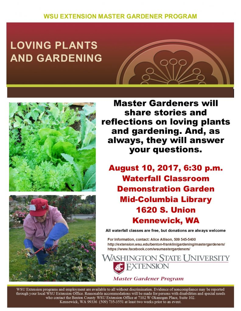 WSU Extension Master Gardener 2017 Garden Education Series, Loving Plants and Gardening Class.  Description:  Master Gardeners will share stories and reflections on loving plants and gardening. And, as always, they will answer your questions.  August 10, 2017, 6:30 p.m. Waterfall Classroom Demonstration Garden Mid-Columbia Library 1620 S. Union Kennewick, WA   All waterfall classes are free, but donations are always welcome.  For more information, contact Alice Allison 509-545-5400
