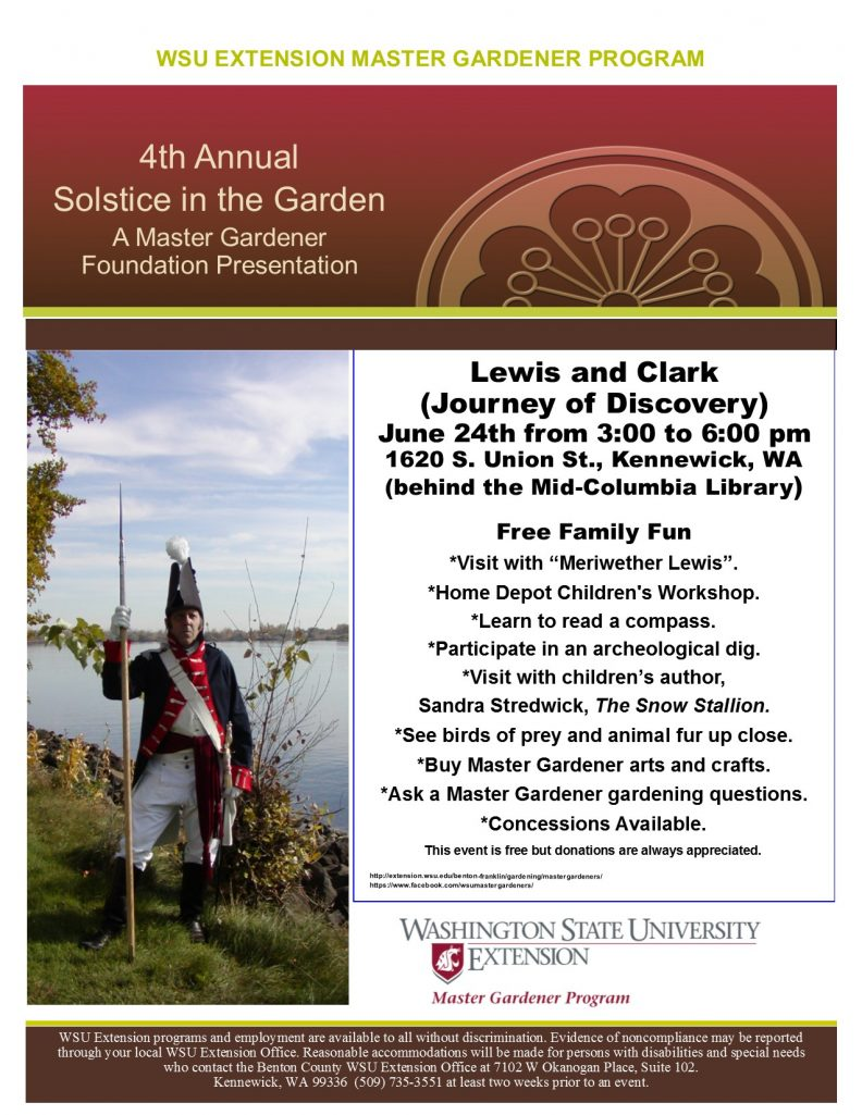 "Lewis and Clark (Journey of Discovery) June 24th from 3:00 to 6:00 pm 1620 S. Union St., Kennewick, WA (behind the Mid-Columbia Library) Free Family Fun *Visit with ""Meriwether Lewis"". *Home Depot Children's Workshop. *Learn to read a compass. *Participate in an archeological dig. *Visit with children's author, Sandra Stredwick, The Snow Stallion. *See birds of prey and animal fur up close. *Buy Master Gardener arts and crafts. *Ask a Master Gardener gardening questions. *Concessions Available. WSU EXTENSION MASTER GARDENER PROGRAM 4th Annual Solstice in the Garden A Master Gardener Foundation Presentation This event is free but donations are always appreciated."