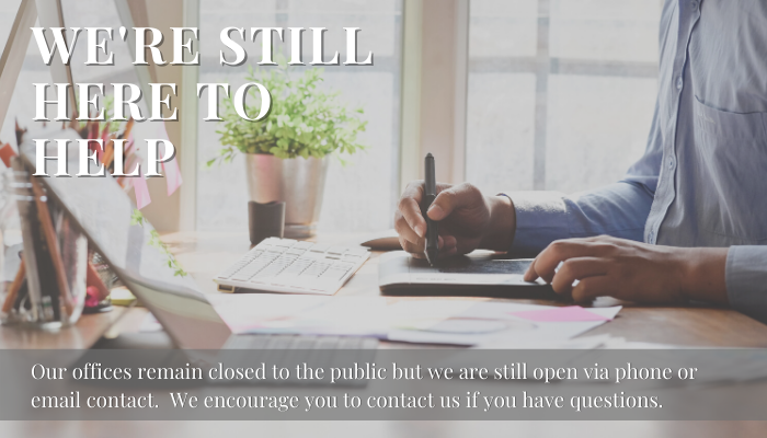 We're still here to help. Our offices remain closed to the public but are still open via phone or email contact. We encourage you to contact us if you have any questions.