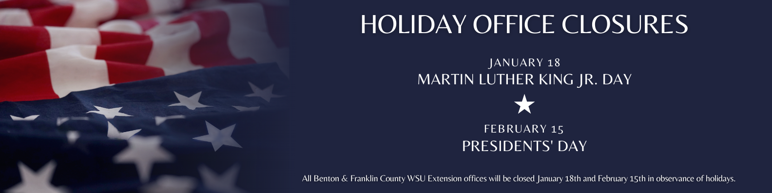 All Benton & Franklin County WSU Extension offices will be closed in observance of the following holidays. January 18th, 2021 - Martin Luther King, Jr. Day February 15th, 2021 - Presidents' Day