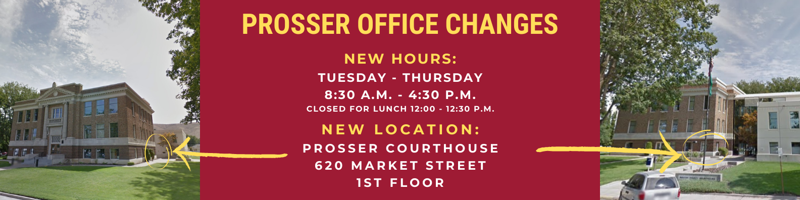 Prosser office changes, new hours: Tuesday - Thursday, 8:30 a.m. - 4:30 p.m. (closed for lunch 12:00 - 12:30 p.m.); New location: Prosser Courthouse, 620 Market St., Prosser, WA, 1st Floor