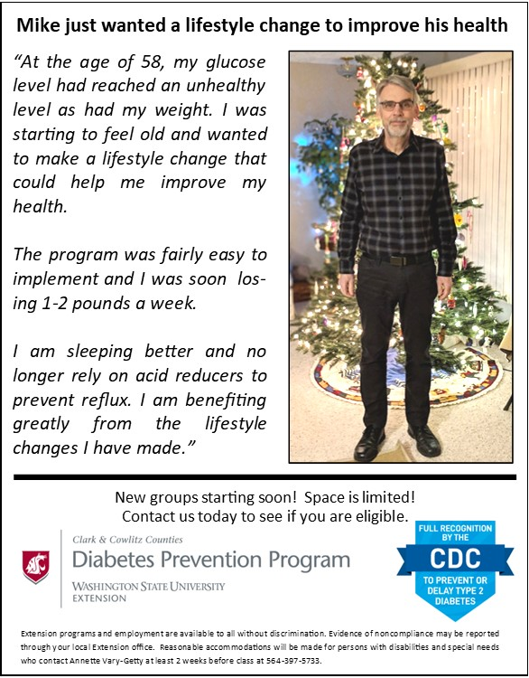 """Mike just wanted a lifestyle change to improve his health. """"At the age of 58 my glucose level had reached an unhealthy level as had my weight. I was starting to feel old and wanted to make a lifestyle change that could help me improve my health. The program was fairly easy to implement and I was soon losing 1-2 pounds a week. I am sleeping better and no longer rely on acid reducers to prevent reflux. I am benefiting greatly from the lifestyle changes I have made."""" New groups starting soon! Space is limited. Contact us to see if you are eligible."""