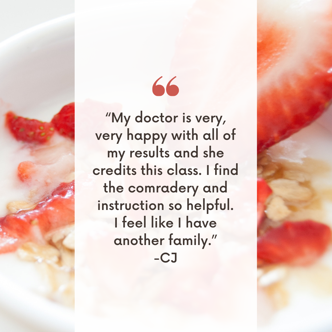 """""""My doctor is very, very happy with all of my results and she credits this class. I find the comradery and instruction so helpful. I feel like I have another family."""" -CJ"""