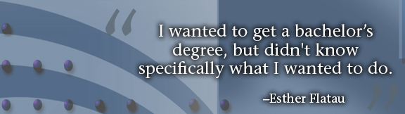 """""""I wanted to get a bachelor's degree, but didn't know specifically what I wanted to do."""" -- Esther Flatau"""