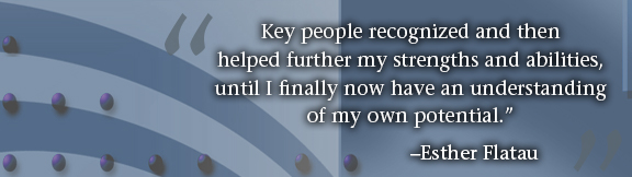 """""""Key people recognized and then helped further my strengths and abilities, until I finally now have an understanding of my own potential."""" -- Esther Flatau"""
