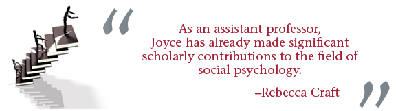 """""""As an assistant professor, Joyce has already made significant scholarly contributions to the field of social psychology."""" -- Rebecca Craft"""