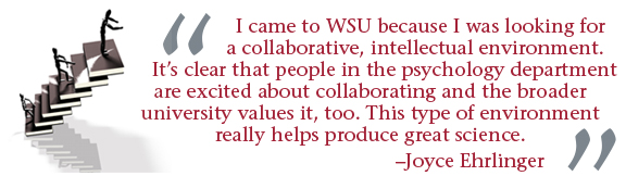 """""""I came to WSU because I was looking for a collaborative, intellectual environment. It's clear that people in the psychology department are excited abou collaborating and the broader university values it, too. This type of environment really helps produce good science."""" -- Joyce Ehrlinger"""