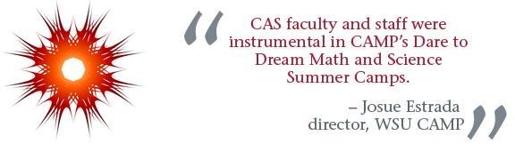 """CAS faculty and staff were instrumental in CAMP's Dare to Dream Math and Science Summer Camps."" -- Josue Estrada, director, WSU CAMP"