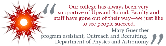 """""""Our college has always been very supportive of Upward Bound. Faculty and staff have gone out of their way -- we just like to see people succeed."""" -- Mary guenther, program assistant, Outreach and Recruiting, Department of Physics and Astronomy"""