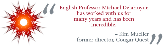 """""""English Professor Michael Delahoyde has worked with us for many years and has been incredible."""" -- Kim Mueller, former director, Cougar Quest"""