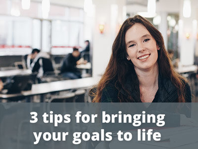 3 tips for bringing your goals to life