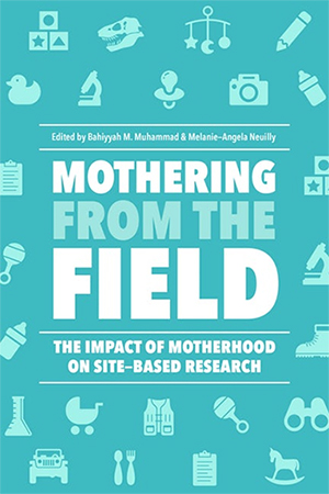 "Cover of ""Mothering from the Field: The Impact of Motherhood on Site-Based Research,"" edited by Melanie-Angela Neuilly and Bahiyyah M. Muhammad."