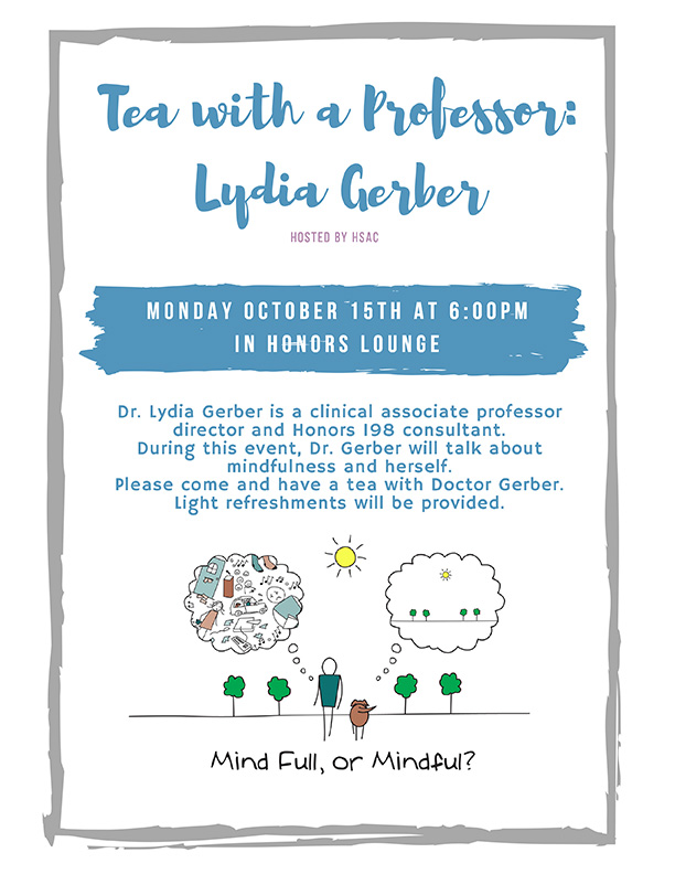 Tea with a Professor: Lydia Gerber - Monday October 15 at 6pm in Honors Lounge - Dr. Lydia Gerber is a clinical associate professor director and Honors 198 consultant. During this event, Dr. Gerber will talk about mindfulness and herself. Please come and have a tea with Doctor Gerber. Light refreshments will be provided.