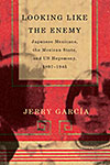 Looking Like the Enemy: Japanese Mexicans, the Mexican State, and US Hegemony, 1897-1945 by Jerry Garcia '99 PhD