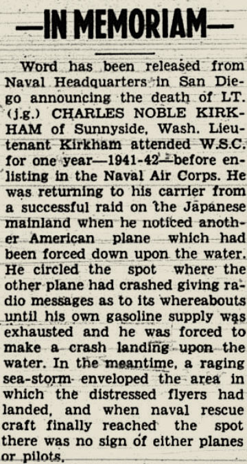 "Snippet from a newspaper that reads ""In Memoriam - Word has been released from naval headquarters in San Diego announcing the death of LT. (j.g.) CHARLES NOBLE KIRKHAM of Sunnyside, WA. Lieutenant Kirkham attended WSC for one year - 1941-42- before listing in the naval air corps. he was returning to his carrier from a successful raid on the japanese mainland when he noticed another american plane which had been forced down upon the water. he circled the spot where the other plane had crashed giving radio messages as to its whereabouts until his own gasoline supply exhausted and he was forced to make a crash landing upon the water. in the meantime a raging sea-storm enveloped the area in which the distressed flyers has landed and when naval rescue craft finally reached the spot there was no sign of either planes or pilots"""