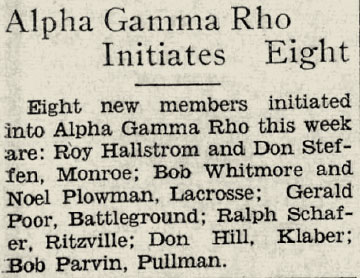 "Snippet from Newspaper that reads: ""Alpha gamma rho initiates eight - 8 new members initiated into Alpha gamma rho this week are: Roy Hallstom and Don Stephen, Monroe; Bob Whitmore and Noelle Plowman, Lacrosse; Gerald Poor Battleground; Ralph Schaefer, Ritzville; Don Hill, Klaber; Bob Parvin, Pullman"""