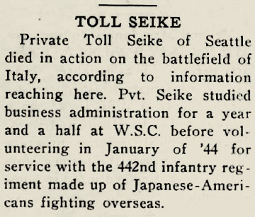 "Snippet of newspaper that reads: ""Toll Seike - Private Toll Seike of Seattle died in action on the battlefield of Italy, according to information reaching here. Private Seike studied business administration for a year and a half at W.S.C before volunteering in January of '44 for service with the 442nd infantry regiment made up of Japanese-Americans fighting overseas."""