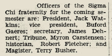 "A snippet from a newspaper that reads: ""Officers of the Sigma Chi fraternity for the coming semester are: President, Jack Watkins; ice president Buford Gaeres; secretary, James Dehnert; Tribune, Myron Carstensen; historian, Robert Fletcher; and Magister, Terry Busher."""