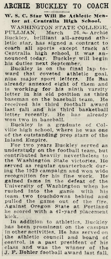 "Snippet from newspaper that reads: ""Archie Buckley to coach - W.S.C. Star will be athletic mentor at Centralia high school  Washington State College, Pullman March 26. Archie Buckley, brilliant all-around athletic star has signed a contract to coach all sports except track at Centralia high school. It was announced today Buckley will begin his duties next September. Buckley is on the final lap toward that coveted athletic goal nine major sport letters. He has already annexed eight of them and is working for his 9th varsity letter in his old position as third baseman on the baseball team. He received his third football award last fall and his third basketball letter recently. He is already won two in baseball. Buckley is a graduate of Colville high school where he was once one of the outstanding prep stars of the Inland Empire. For two years Buckley served out as understudy on the football team but contributed heavily nevertheless to the Washington state victories. He served as regular quarterback during the 1929 campaign and won wide recognition for his fine work. He gained fame in the defeat of the University of Washington when he rushed into the game with his team two touchdowns behind and pulled the game out of the fire. Against Oregon State at Portland he scored with a 47-yard placement kick. In addition to athletics, Buckley has been prominent on the campus and other activities. He has served on the athletic council and Board of Control is a past president of his class and was the winner of the fall J.F. Bohler football award last fall."""